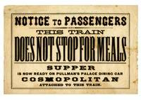 Notice to passengers: this train does not stop for meals: supper is now ready on Pullman's Palace Dining Car Cosmopolitan, attached to this train.